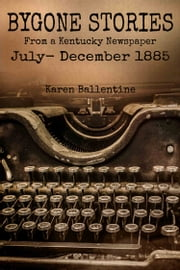 Bygone Stories From a Kentucky Newspaper - July - December 1885 ebook by Karen Ballentine