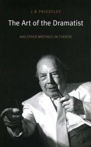 The Art of the Dramatist: An Anthology of Writings on the Theatre ebook by J.B. Priestley