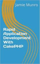 Rapid Application Development With CakePHP ebook by Jamie Munro