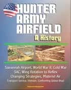 Hunter Army Airfield: A History - Savannah Airport, World War II, Cold War, SAC, Wing Rotation to Reflex, Changing Strategies, Materiel Air Transport Service, Vietnam, Confronting Global Jihad 電子書籍 by Progressive Management