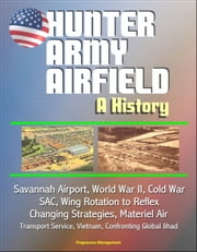 Hunter Army Airfield: A History - Savannah Airport, World War II, Cold War, SAC, Wing Rotation to Reflex, Changing Strategies, Materiel Air Transport Service, Vietnam, Confronting Global Jihad ebook by Progressive Management