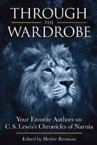 Through the Wardrobe - Your Favorite Authors on C.S. Lewis Chronicles of Narnia ebook by Herbie Brennan
