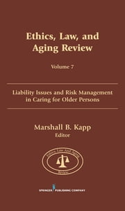Ethics, Law, and Aging Review, Volume 7 - Liability Issues and Risk Management in Caring for Older Persons ebook by Marshall Kapp, JD, MPH, FCLM