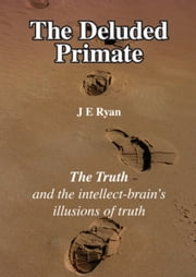 The Deluded Primate - The Truth and the Intellect-Brain's Illusions of Truth ebook by J E Ryan
