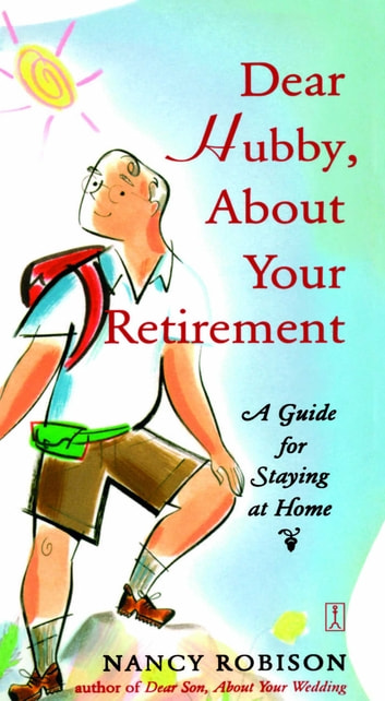 Dear Hubby, About Your Retirement - A Guide for Staying at Home ebook by Nancy Robison
