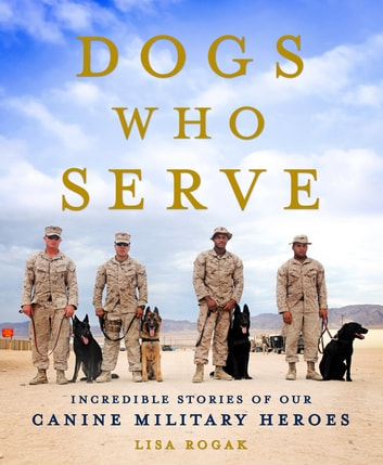 Dogs Who Serve - Incredible Stories of Our Canine Military Heroes ebook by Lisa Rogak