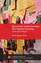 The Latina/o Theatre Commons 2013 National Convening: A Narrative Report ebook by Brian Eugenio Herrera, Jayne Benjulian, Jamie Gahlon