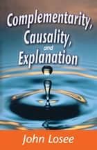 Complementarity, Causality and Explanation ebook by John Losee