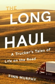 The Long Haul: A Trucker's Tales of Life on the Road ebook by Finn Murphy