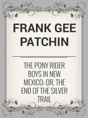 The Pony Rider Boys in New Mexico; Or, The End of the Silver Trail ebook by Frank Gee Patchin