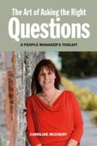 The Art of Asking the Right Questions: A People Manager's Toolkit ebook by Caroline McEnery