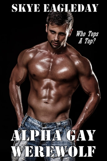 Alpha Gay Werewolf: Who Tops A Top? ebook by Skye Eagleday