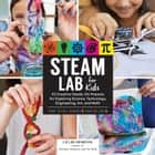 STEAM Lab for Kids - 52 Creative Hands-On Projects for Exploring Science, Technology, Engineering, Art, and Math ebook by Liz Lee Heinecke