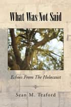 What Was Not Said - Echoes From The Holocaust ebook by Sean M. Teaford