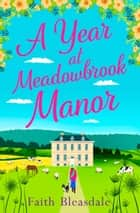 A Year at Meadowbrook Manor: Escape to the countryside this year with this perfect feel-good romance ebook by Faith Bleasdale