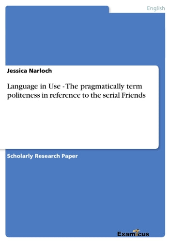 Language in Use - The pragmatically term politeness in reference to the serial Friends ebook by Jessica Narloch