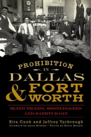 Prohibition in Dallas and Fort Worth - Blind Tigers, Bootleggers and Bathtub Gin ebook by Rita Cook,Jeffrey Yarbrough,Jason Kosmas,Kevin Marple