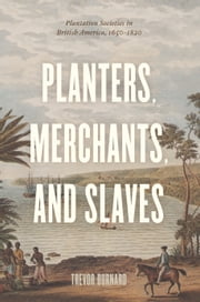 Planters, Merchants, and Slaves - Plantation Societies in British America, 1650-1820 ebook by Trevor Burnard
