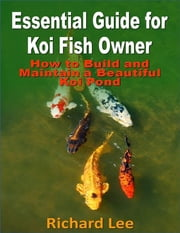 Essential Guide for Koi Fish Owner: How to Build and Maintain a Beautiful Koi Pond ebook by Richard Lee