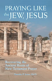 Praying Like the Jew, Jesus - Recovering the Ancient Roots of New Testament Prayer ebook by Timothy P. Jones, Ed.D.