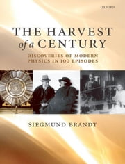 The Harvest of a Century - Discoveries of Modern Physics in 100 Episodes ebook by Siegmund Brandt