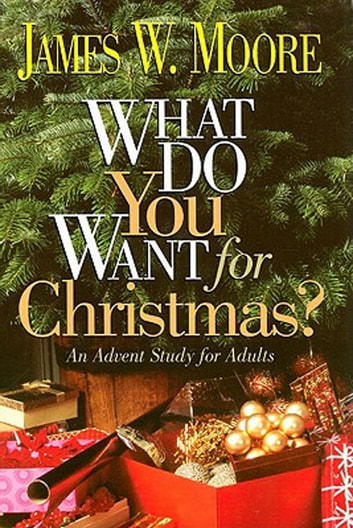 What Do You Want for Christmas? - An Advent Study for Adults ebook by James W. Moore