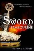 Sword and the Tambourine: Becoming a Warrior Through Worship ebook by Hanna Farwell