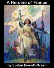 A Heroine of France - the story of Saint Joan of Arc ebook by Evelyn Everett-Green