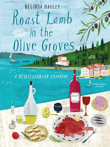 Roast Lamb in the Olive Groves - A Mediterranean Cookbook ebook by Harley,Belinda