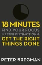 18 Minutes - Find Your Focus, Master Distraction and Get the Right Things Done ebook by Peter Bregman