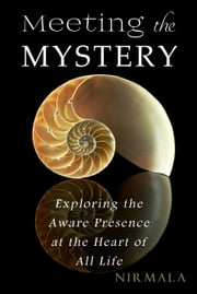 Meeting the Mystery: Exploring the Aware Presence at the Heart of All Life ebook by Nirmala