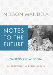 Notes to the Future - Words of Wisdom ebook by Nelson Mandela, Archbishop Desmond Tutu