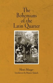 The Bohemians of the Latin Quarter ebook by Henri Murger,Ellen Marriage,John Selwyn,Maurice Samuels