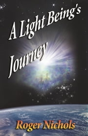 A Light Being's Journey ebook by Roger Nichols