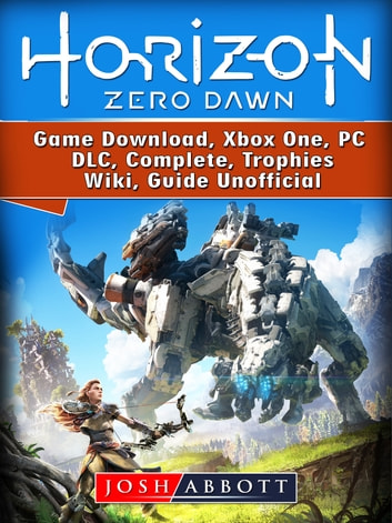 Horizon Zero Dawn Game Download, Xbox One, PC, DLC, Complete, Trophies, Wiki, Guide Unofficial ebook by Josh Abbott