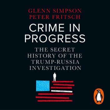 Crime in Progress - The Secret History of the Trump-Russia Investigation audiobook by Glenn Simpson,Peter Fritsch