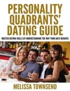 Personality Quadrants' Dating Guide - Master Dating Skills By Understanding the Way Your Date Behaves ebook by Melissa Townsend
