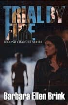 Trial By Fire - Second Chances, #3 ebook by Barbara Ellen Brink