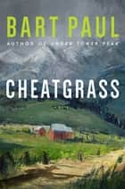 Cheatgrass - A Novel ebook by Bart Paul