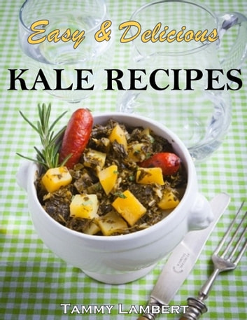 Delicious & Simple Kale Recipes ebook by Tammy Lambert