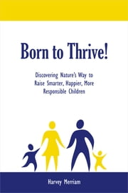 Born to Thrive! - Discovering Nature's Way to Raise Smarter, Happier, More Responsible Children Ebook di Harvey Merriam
