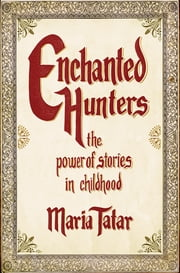 Enchanted Hunters: The Power of Stories in Childhood ebook by Maria Tatar