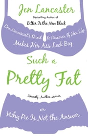 Such a Pretty Fat - One Narcissist's Quest To Discover if Her Life Makes Her Ass Look Big, Or Why Pi e is Not The Answer ebook by Jen Lancaster