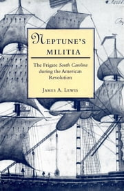 Neptune's Militia - The Frigate South Carolina during the American Revolution ebook by James A. Lewis