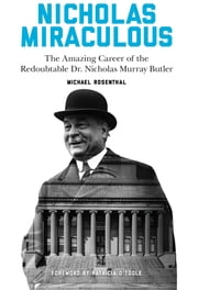 Nicholas Miraculous - The Amazing Career of the Redoubtable Dr. Nicholas Murray Butler ebook by Michael Rosenthal,Patricia O'Toole
