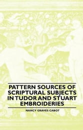 Pattern Sources Of Scriptural Subjects In Tudor And Stuart Embroideries ebook by Nancy Graves Cabot