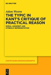 "The Typic in Kant's ""Critique of Practical Reason"" - Moral Judgment and Symbolic Representation ebook by Adam Westra"