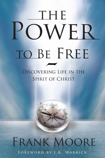 The Power to Be Free - Discovering Life in the Spirit of Christ ebook by Frank Moore