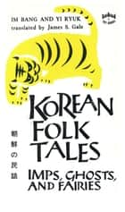 Korean Folk Tales - Imps, Ghosts, and Fairies ebook by Im Bang, Yi Ryuk, James S. Gale