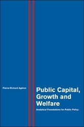 Public Capital, Growth and Welfare - Analytical Foundations for Public Policy ebook by Pierre-Richard Agénor